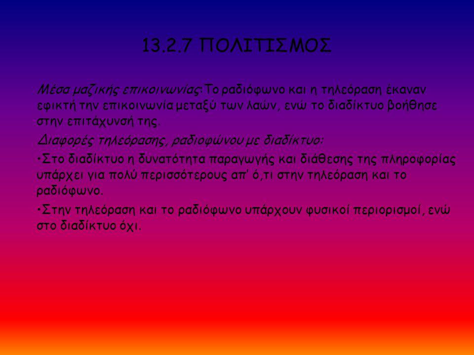 13.2.7 ΠΟΛΙΤΙΣΜΟΣ Μέσα μαζικής επικοινωνίας:Το ραδιόφωνο και η τηλεόραση έκαναν εφικτή την επικοινωνία μεταξύ των λαών, ενώ το διαδίκτυο βοήθησε στην επιτάχυνσή της.