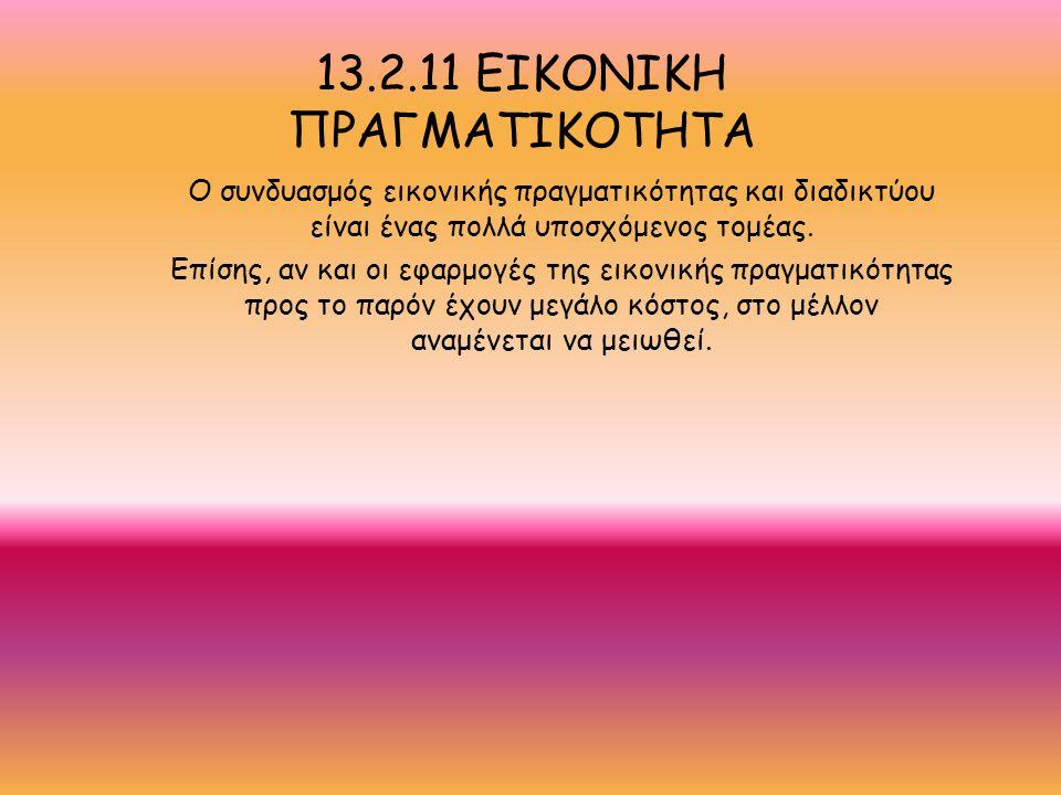 13.2.11 ΕΙΚΟΝΙΚΗ ΠΡΑΓΜΑΤΙΚΟΤΗΤΑ Ο συνδυασμός εικονικής πραγματικότητας και διαδικτύου είναι ένας πολλά υποσχόμενος τομέας.