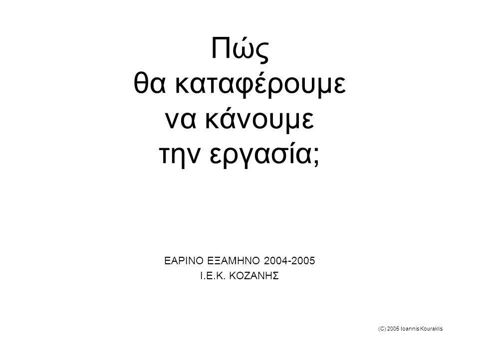 (C) 2005 Ioannis Kouraklis Πώς θα καταφέρουμε να κάνουμε την εργασία; ΕΑΡΙΝΟ ΕΞΑΜΗΝΟ 2004-2005 Ι.Ε.Κ.