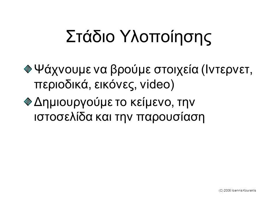 (C) 2005 Ioannis Kouraklis Στάδιο Υλοποίησης Ψάχνουμε να βρούμε στοιχεία (Ιντερνετ, περιοδικά, εικόνες, video) Δημιουργούμε το κείμενο, την ιστοσελίδα και την παρουσίαση