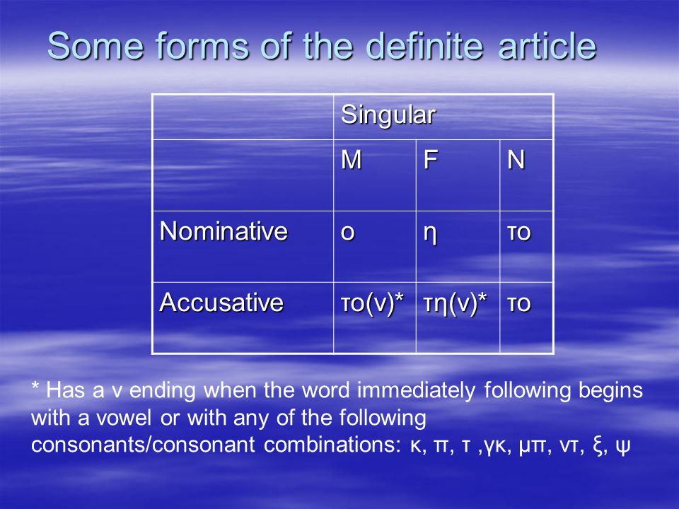 Some forms of the definite article Singular MFN Nominativeοητο Accusativeτο(ν)*τη(ν)*το * Has a ν ending when the word immediately following begins with a vowel or with any of the following consonants/consonant combinations: κ, π, τ,γκ, μπ, ντ, ξ, ψ