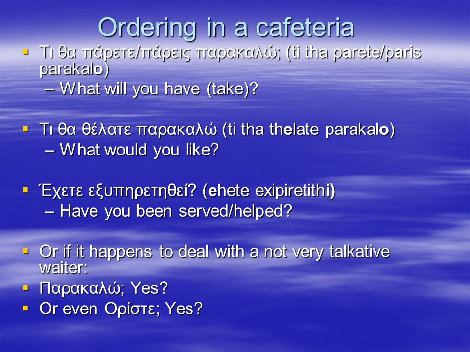 Ordering in a cafeteria  Τι θα πάρετε/πάρεις παρακαλώ; (ti tha parete/paris parakalo) –What will you have (take).