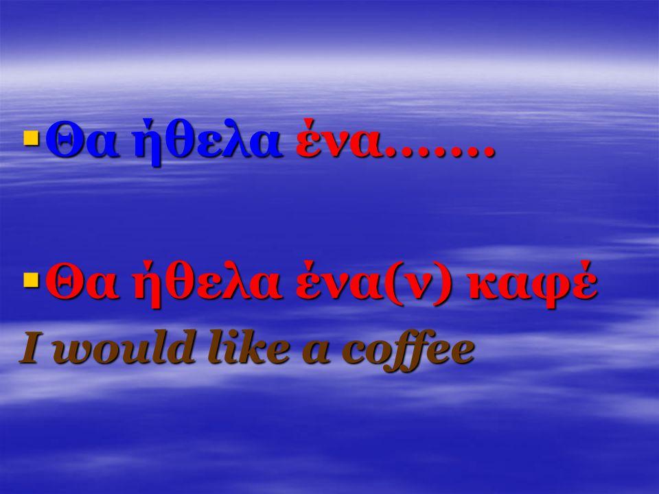 ΘΘΘΘα ήθελα ένα....... ΘΘΘΘα ήθελα ένα(ν) καφέ I would like a coffee