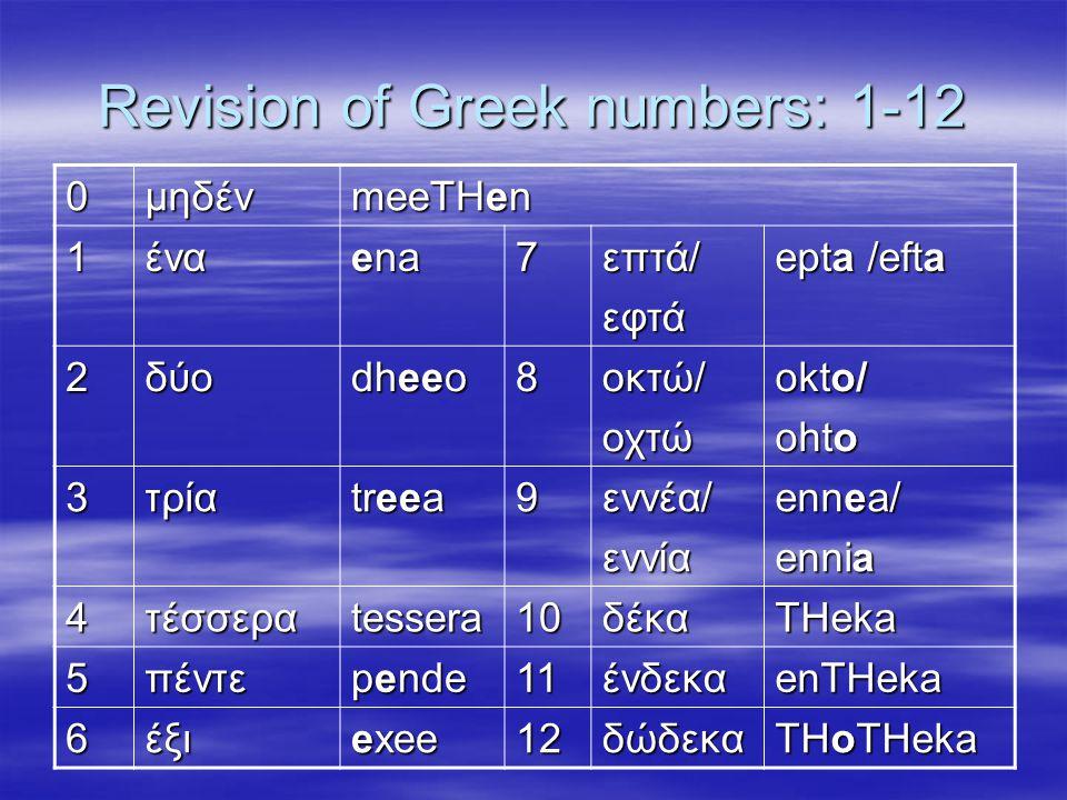 Revision of Greek numbers: 1-12 0μηδέν meeTHen 1ένα ena 7επτά/εφτά epta /efta 2δύο dheeo 8οκτώ/οχτώ okto/ ohto 3τρία treea 9εννέα/εννία ennea/ ennia 4τέσσεραtessera10δέκαTHeka 5πέντε pende 11ένδεκαenTHeka 6έξι exee 12δώδεκα THoTHeka