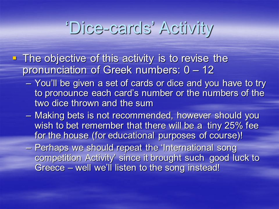 'Dice-cards' Activity  The objective of this activity is to revise the pronunciation of Greek numbers: 0 – 12 –You'll be given a set of cards or dice and you have to try to pronounce each card's number or the numbers of the two dice thrown and the sum –Making bets is not recommended, however should you wish to bet remember that there will be a tiny 25% fee for the house (for educational purposes of course).