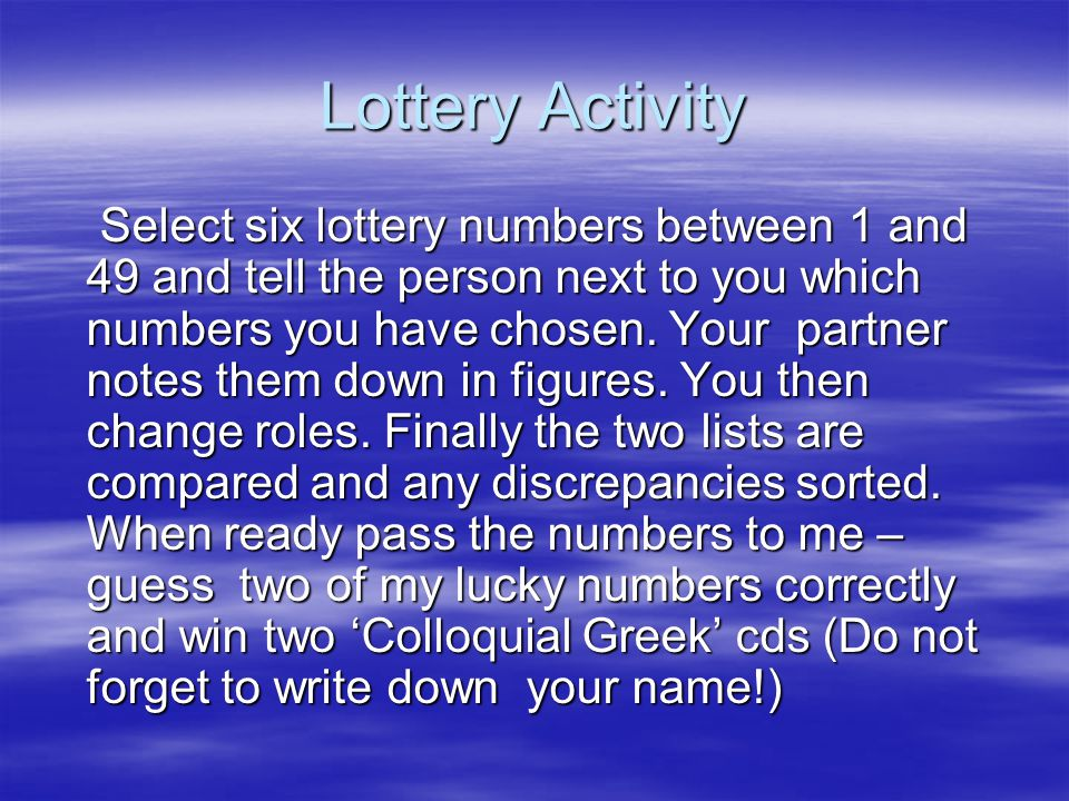 Lottery Activity Select six lottery numbers between 1 and 49 and tell the person next to you which numbers you have chosen.
