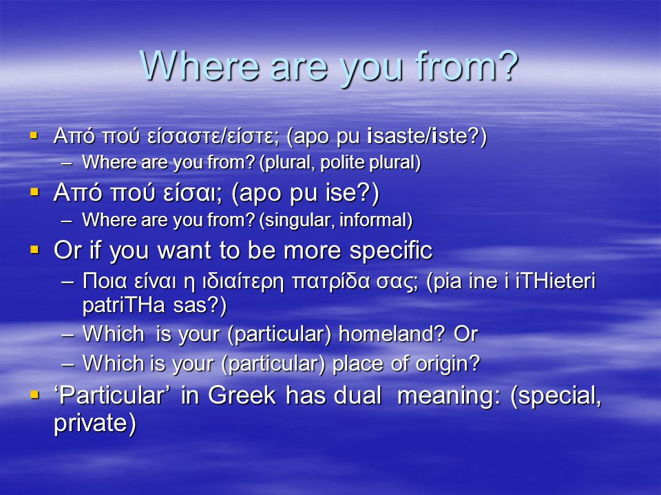 Where are you from.  Από πού είσαστε/είστε; (apo pu isaste/iste ) –Where are you from.