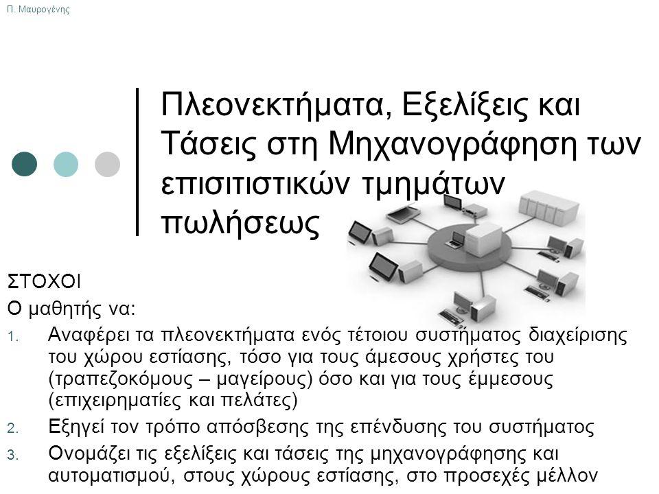 Π. Μαυρογένης Πλεονεκτήματα, Εξελίξεις και Τάσεις στη Μηχανογράφηση των επισιτιστικών τμημάτων πωλήσεως ΣΤΟΧΟΙ Ο μαθητής να: 1. Αναφέρει τα πλεονεκτήμ