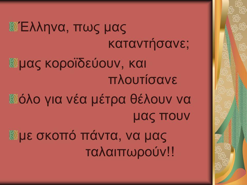 Έλληνα, πως μας καταντήσανε; μας κοροϊδεύουν, και πλουτίσανε όλο για νέα μέτρα θέλουν να μας πουν με σκοπό πάντα, να μας ταλαιπωρούν!!
