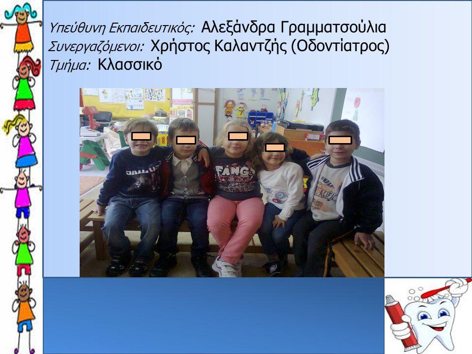 Υπεύθυνη Εκπαιδευτικός: Αλεξάνδρα Γραμματσούλια Συνεργαζόμενοι: Χρήστος Καλαντζής (Οδοντίατρος) Τμήμα: Κλασσικό