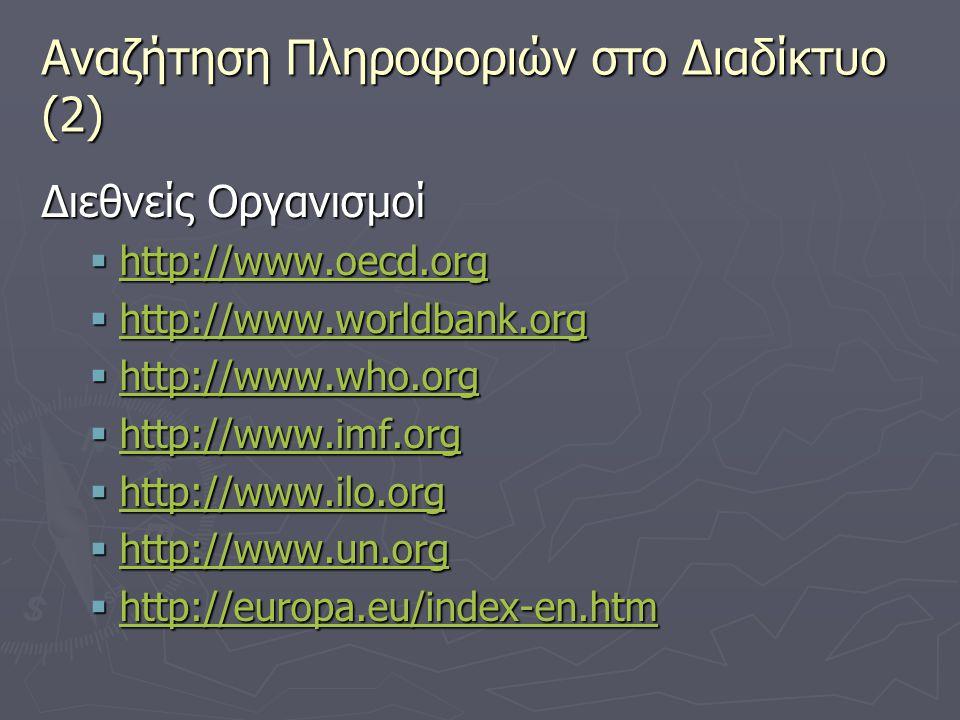 Αναζήτηση Πληροφοριών στο Διαδίκτυο (2) Διεθνείς Οργανισμοί  http://www.oecd.org http://www.oecd.org  http://www.worldbank.org http://www.worldbank.org  http://www.who.org http://www.who.org  http://www.imf.org http://www.imf.org  http://www.ilo.org http://www.ilo.org  http://www.un.org http://www.un.org  http://europa.eu/index-en.htm http://europa.eu/index-en.htm