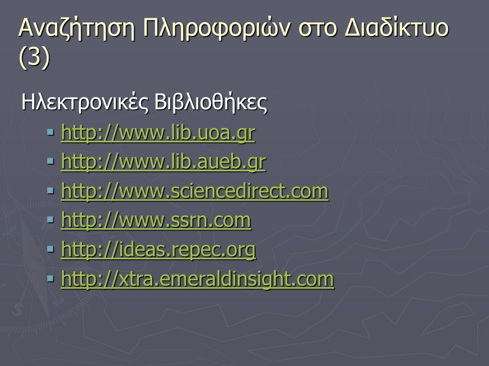 Αναζήτηση Πληροφοριών στο Διαδίκτυο (3) Ηλεκτρονικές Βιβλιοθήκες  http://www.lib.uoa.gr http://www.lib.uoa.gr  http://www.lib.aueb.gr http://www.lib.aueb.gr  http://www.sciencedirect.com http://www.sciencedirect.com  http://www.ssrn.com http://www.ssrn.com  http://ideas.repec.org http://ideas.repec.org  http://xtra.emeraldinsight.com http://xtra.emeraldinsight.com