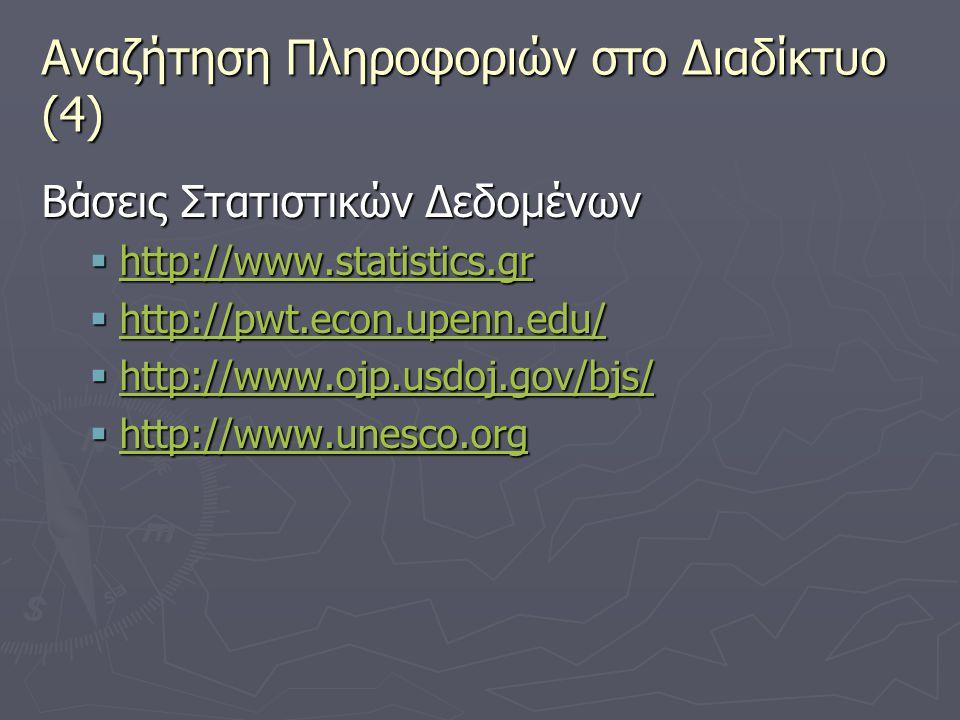 Αναζήτηση Πληροφοριών στο Διαδίκτυο (4) Βάσεις Στατιστικών Δεδομένων  http://www.statistics.gr http://www.statistics.gr  http://pwt.econ.upenn.edu/ http://pwt.econ.upenn.edu/  http://www.ojp.usdoj.gov/bjs/ http://www.ojp.usdoj.gov/bjs/  http://www.unesco.org http://www.unesco.org