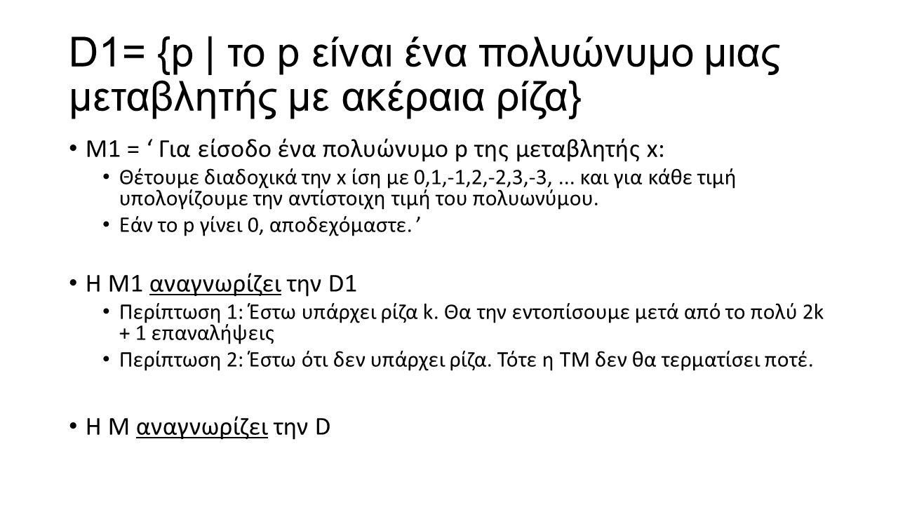 D1= {p | το p είναι ένα πολυώνυμο μιας μεταβλητής με ακέραια ρίζα} Μ1 = ' Για είσοδο ένα πολυώνυμο p της μεταβλητής x: Θέτουμε διαδοχικά την x ίση με