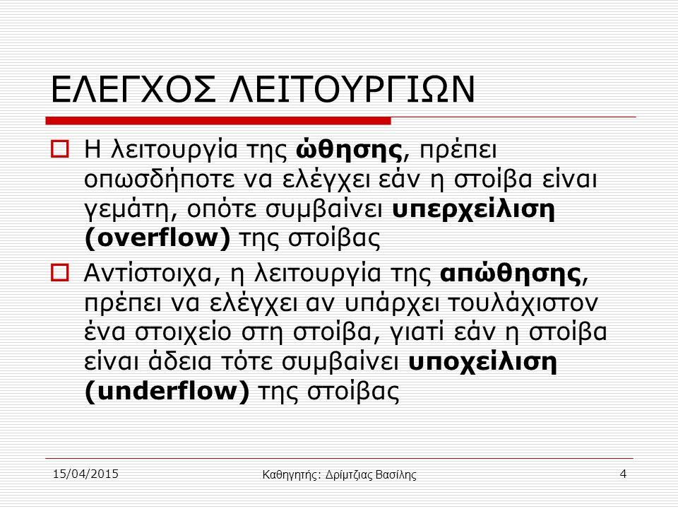15/04/20154 ΕΛΕΓΧΟΣ ΛΕΙΤΟΥΡΓΙΩΝ  Η λειτουργία της ώθησης, πρέπει οπωσδήποτε να ελέγχει εάν η στοίβα είναι γεμάτη, οπότε συμβαίνει υπερχείλιση (overflow) της στοίβας  Αντίστοιχα, η λειτουργία της απώθησης, πρέπει να ελέγχει αν υπάρχει τουλάχιστον ένα στοιχείο στη στοίβα, γιατί εάν η στοίβα είναι άδεια τότε συμβαίνει υποχείλιση (underflow) της στοίβας Καθηγητής : Δρίμτζιας Βασίλης