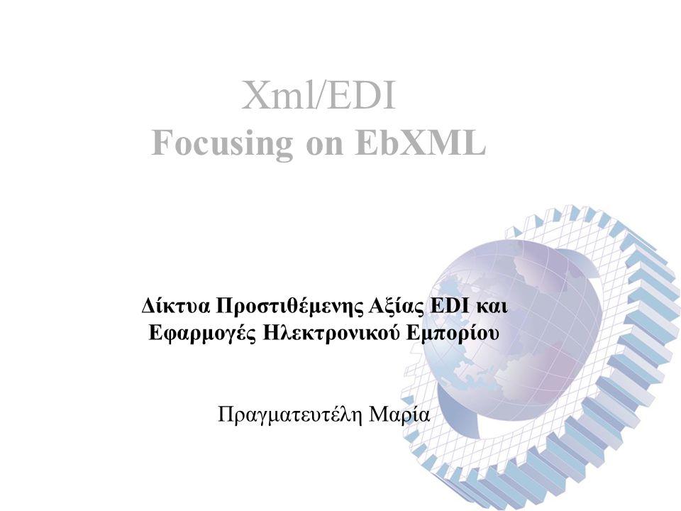 Xml/EDI Focusing on EbXML Δίκτυα Προστιθέμενης Αξίας EDI και Εφαρμογές Ηλεκτρονικού Εμπορίου Πραγματευτέλη Μαρία