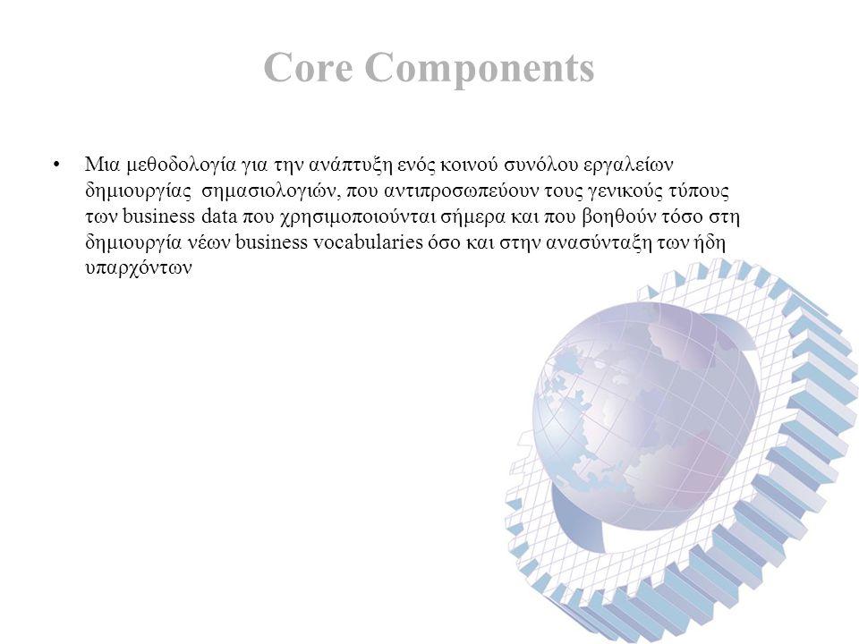Core Components Μια μεθοδολογία για την ανάπτυξη ενός κοινού συνόλου εργαλείων δημιουργίας σημασιολογιών, που αντιπροσωπεύουν τους γενικούς τύπους των business data που χρησιμοποιούνται σήμερα και που βοηθούν τόσο στη δημιουργία νέων business vocabularies όσο και στην ανασύνταξη των ήδη υπαρχόντων