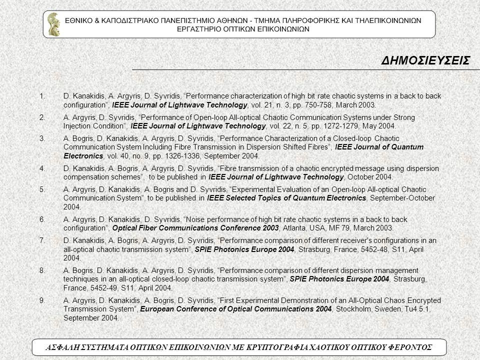 """ΑΣΦΑΛΗ ΣΥΣΤΗΜΑΤΑ ΟΠΤΙΚΩΝ ΕΠΙΚΟΙΝΩΝΙΩΝ ΜΕ ΚΡΥΠΤΟΓΡΑΦΙΑ ΧΑΟΤΙΚΟΥ ΟΠΤΙΚΟΥ ΦΕΡΟΝΤΟΣ 1.D. Kanakidis, A. Argyris, D. Syvridis, """"Performance characterization"""