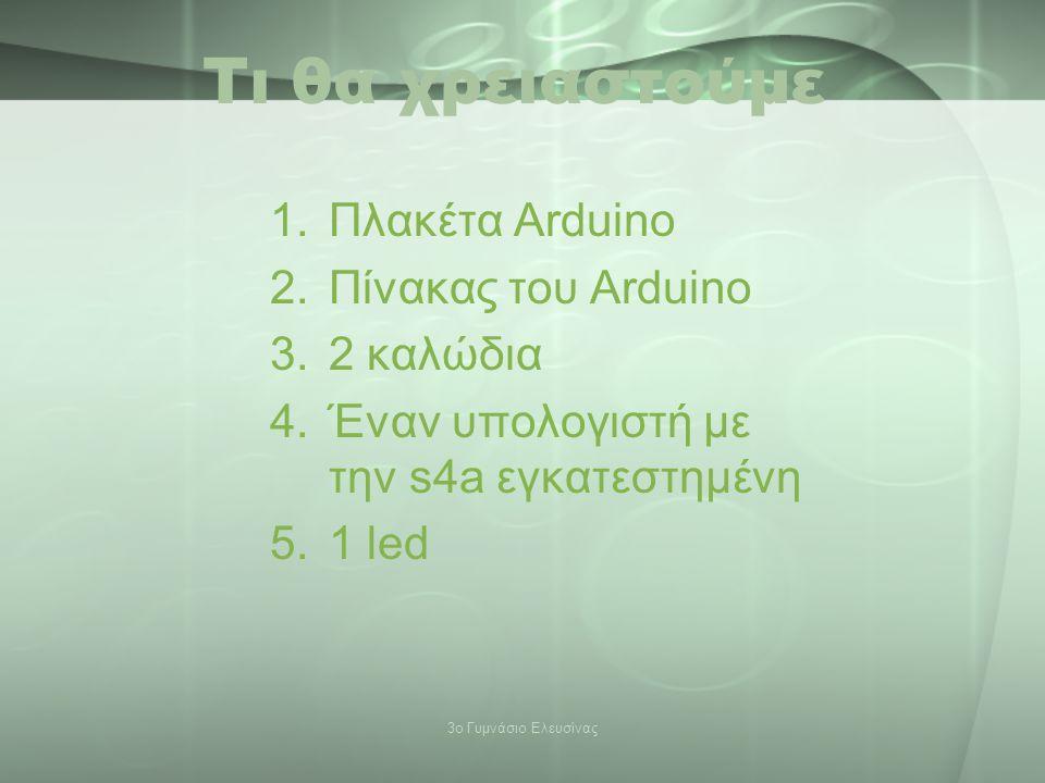 Τι θα χρειαστούμε 1.Πλακέτα Arduino 2.Πίνακας του Arduino 3.2 καλώδια 4.Έναν υπολογιστή με την s4a εγκατεστημένη 5.1 led 3ο Γυμνάσιο Ελευσίνας