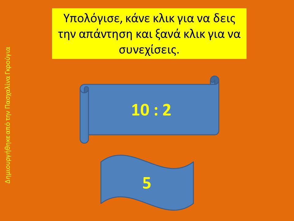 Υπολόγισε, κάνε κλικ για να δεις την απάντηση και ξανά κλικ για να συνεχίσεις. 10 : 2 5 Δημιουργήθηκε από την Πασχαλίνα Γκρούγια