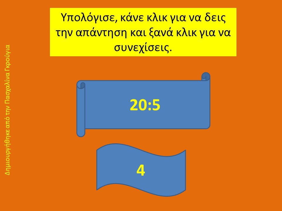 Υπολόγισε, κάνε κλικ για να δεις την απάντηση και ξανά κλικ για να συνεχίσεις. 20:5 4 Δημιουργήθηκε από την Πασχαλίνα Γκρούγια