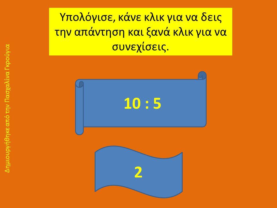 Υπολόγισε, κάνε κλικ για να δεις την απάντηση και ξανά κλικ για να συνεχίσεις. 10 : 5 2 Δημιουργήθηκε από την Πασχαλίνα Γκρούγια