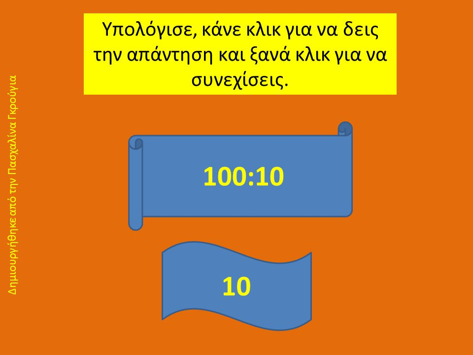 Υπολόγισε, κάνε κλικ για να δεις την απάντηση και ξανά κλικ για να συνεχίσεις. 100:10 10 Δημιουργήθηκε από την Πασχαλίνα Γκρούγια