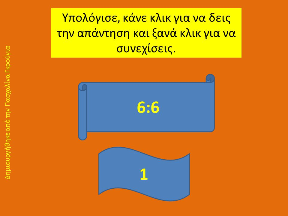 Υπολόγισε, κάνε κλικ για να δεις την απάντηση και ξανά κλικ για να συνεχίσεις. 6:6 1 Δημιουργήθηκε από την Πασχαλίνα Γκρούγια