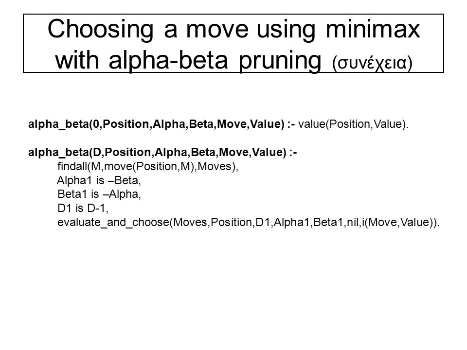 Choosing a move using minimax with alpha-beta pruning (συνέχεια) alpha_beta(0,Position,Alpha,Beta,Move,Value) :- value(Position,Value).