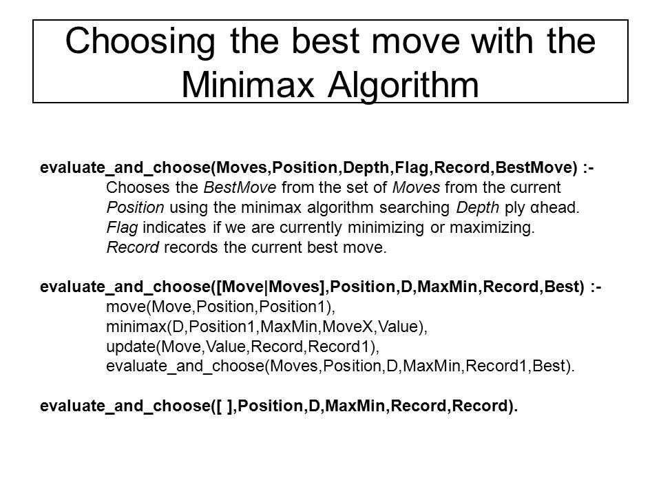 Choosing the best move with the Minimax Algorithm evaluate_and_choose(Moves,Position,Depth,Flag,Record,BestMove) :- Chooses the BestMove from the set
