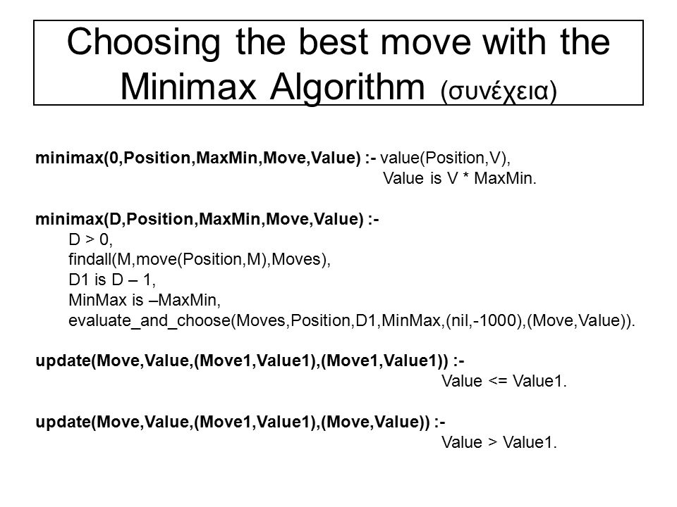 Choosing a move using minimax with alpha-beta pruning evaluate_and_choose(Moves,Position,Depth,Alpha,Beta,Record,BestMove) :- Chooses the BestMove from the set of Moves from the current Position using the minimax algorithm with alpha-beta cutoff searching Depth ply ahead.