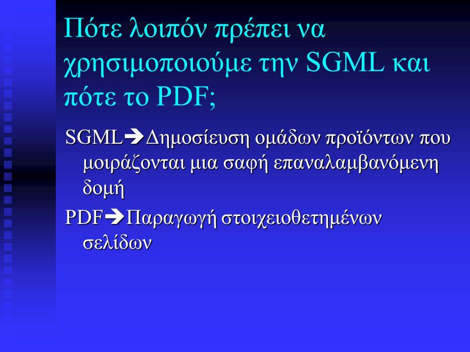 SGML και PDF:Διάκριση Το PDF φέρνει λίγες δομικές πληροφορίες Το PDF φέρνει λίγες δομικές πληροφορίες Το PDF προσφέρει περιορισμένο ποσό μεταδεδομένων Το PDF προσφέρει περιορισμένο ποσό μεταδεδομένων Η SGML αναφέρεται στη δομή Η SGML αναφέρεται στη δομή Το PDF αναφέρεται στην εμφάνιση Το PDF αναφέρεται στην εμφάνιση Η SGML είναι ανεξάρτητο διεθνές πρότυπο Η SGML είναι ανεξάρτητο διεθνές πρότυπο Tο PDF είναι ιδιόκτητο(ανήκει στο Adobe) Tο PDF είναι ιδιόκτητο(ανήκει στο Adobe)
