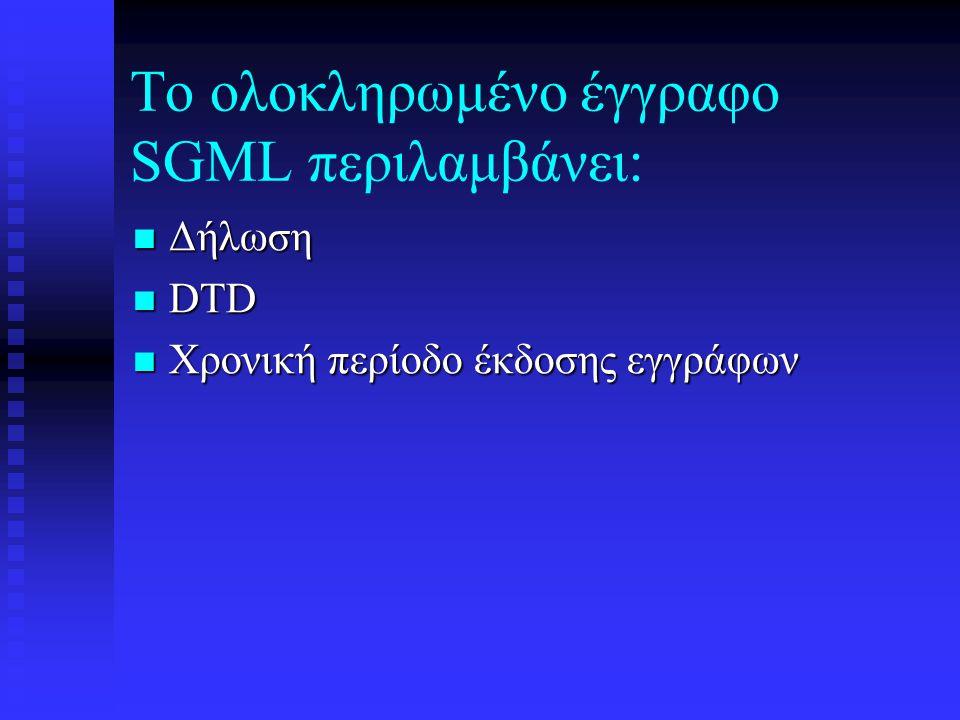 SGML Χαρακτηριστικά: Διεθνές πρότυπο (ISO 8879) Διεθνές πρότυπο (ISO 8879) Γλώσσα προγραμματισμού Γλώσσα προγραμματισμού Δεν έχει αποκλειστικούς κώδικες Δεν έχει αποκλειστικούς κώδικες Πολυπλοκότητα Πολυπλοκότητα Πλούσια κωδικοποίηση Πλούσια κωδικοποίηση Πολλοί χώροι αποθήκευσης «Βάση Δεδομένων Κειμένου» Πολλοί χώροι αποθήκευσης «Βάση Δεδομένων Κειμένου» Τεχνολόγηση Τεχνολόγηση Η δύναμη έχει τιμή Η δύναμη έχει τιμή