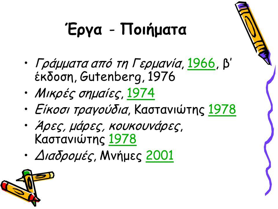 Έργα - Ποιήματα Γράμματα από τη Γερμανία, 1966, β' έκδοση, Gutenberg, 19761966 Μικρές σημαίες, 19741974 Είκοσι τραγούδια, Καστανιώτης 19781978 Άρες, μάρες, κουκουνάρες, Καστανιώτης 19781978 Διαδρομές, Μνήμες 20012001