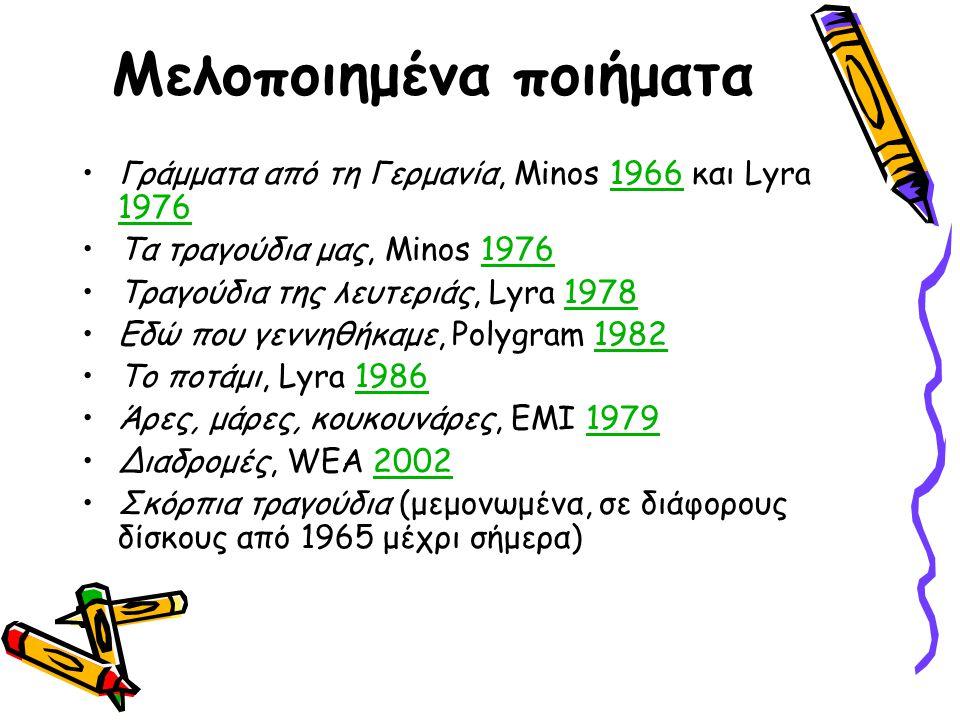 Μελοποιημένα ποιήματα Γράμματα από τη Γερμανία, Μinos 1966 και Lyra 19761966 1976 Τα τραγούδια μας, Minos 19761976 Τραγούδια της λευτεριάς, Lyra 19781978 Εδώ που γεννηθήκαμε, Polygram 19821982 Το ποτάμι, Lyra 19861986 Άρες, μάρες, κουκουνάρες, EMI 19791979 Διαδρομές, WEA 20022002 Σκόρπια τραγούδια (μεμονωμένα, σε διάφορους δίσκους από 1965 μέχρι σήμερα)
