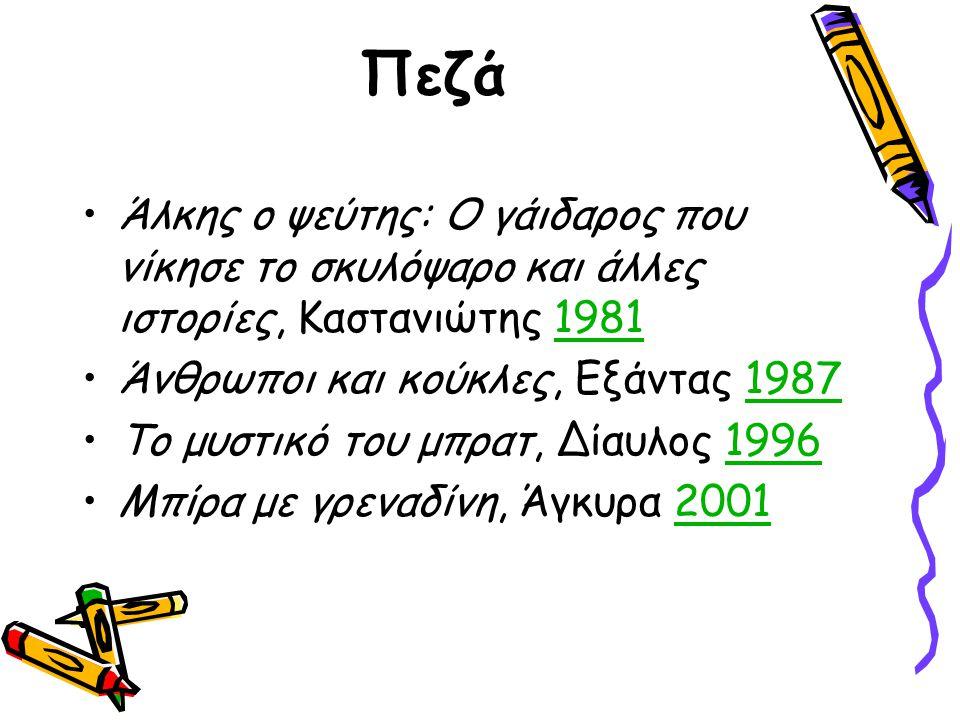Πεζά Άλκης ο ψεύτης: Ο γάιδαρος που νίκησε το σκυλόψαρο και άλλες ιστορίες, Καστανιώτης 19811981 Άνθρωποι και κούκλες, Εξάντας 19871987 Το μυστικό του μπρατ, Δίαυλος 19961996 Μπίρα με γρεναδίνη, Άγκυρα 20012001