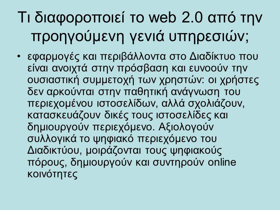 Τι διαφοροποιεί το web 2.0 από την προηγούμενη γενιά υπηρεσιών; εφαρμογές και περιβάλλοντα στο Διαδίκτυο που είναι ανοιχτά στην πρόσβαση και ευνοούν τ
