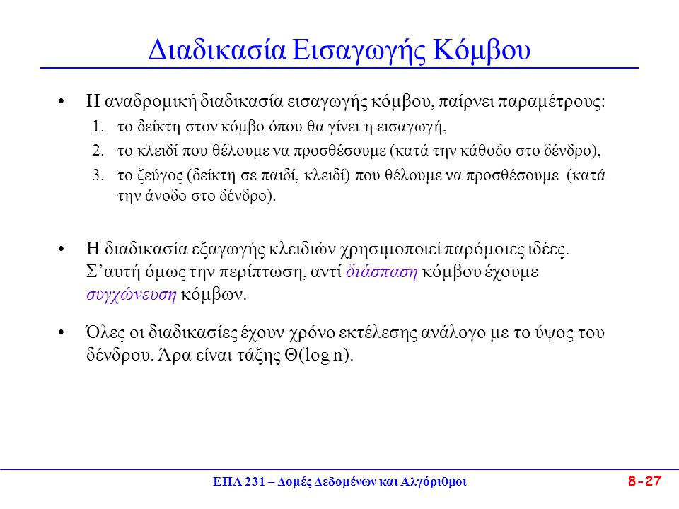 ΕΠΛ 231 – Δομές Δεδομένων και Αλγόριθμοι 8-27 Διαδικασία Εισαγωγής Κόμβου Η αναδρομική διαδικασία εισαγωγής κόμβου, παίρνει παραμέτρους: 1.το δείκτη στον κόμβο όπου θα γίνει η εισαγωγή, 2.το κλειδί που θέλουμε να προσθέσουμε (κατά την κάθοδο στο δένδρο), 3.το ζεύγος (δείκτη σε παιδί, κλειδί) που θέλουμε να προσθέσουμε (κατά την άνοδο στο δένδρο).