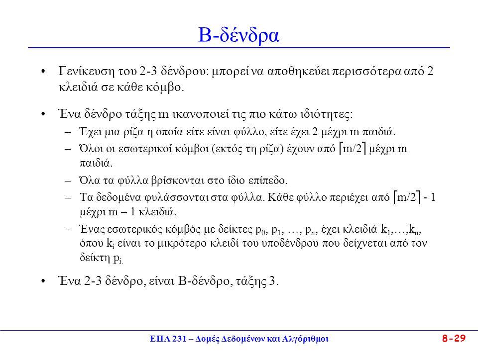 ΕΠΛ 231 – Δομές Δεδομένων και Αλγόριθμοι 8-29 Β-δένδρα Γενίκευση του 2-3 δένδρου: μπορεί να αποθηκεύει περισσότερα από 2 κλειδιά σε κάθε κόμβο. Ένα δέ