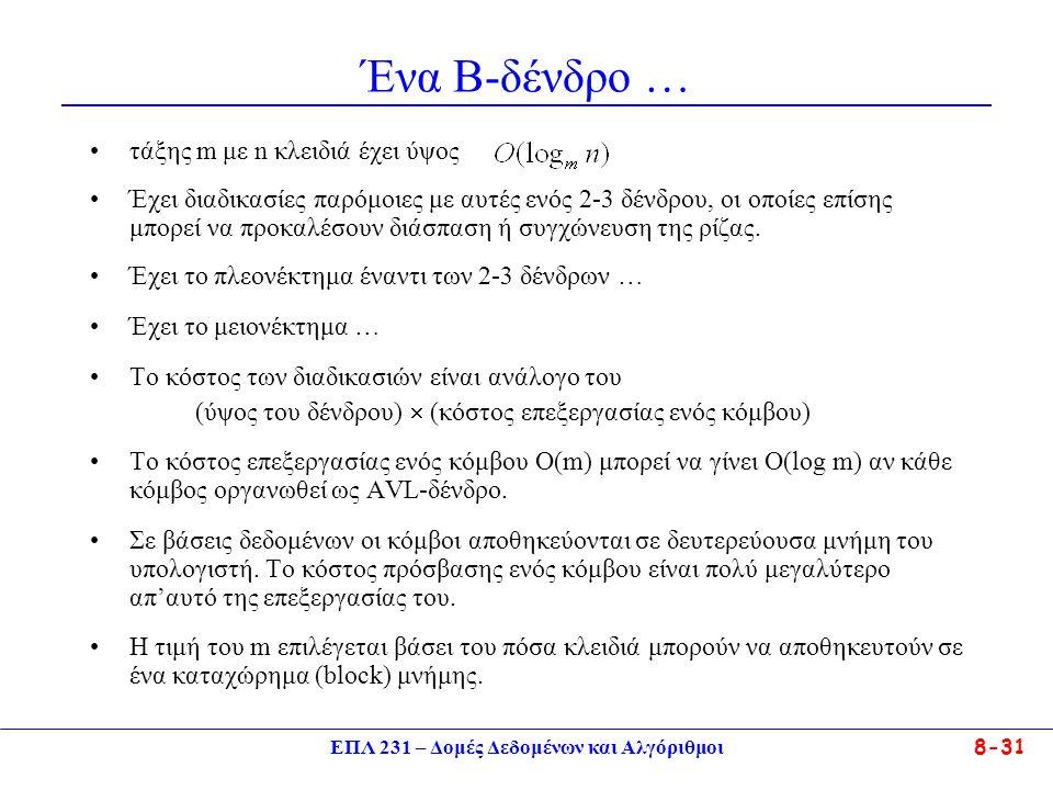 ΕΠΛ 231 – Δομές Δεδομένων και Αλγόριθμοι 8-31 Ένα Β-δένδρο … τάξης m με n κλειδιά έχει ύψος Έχει διαδικασίες παρόμοιες με αυτές ενός 2-3 δένδρου, οι οποίες επίσης μπορεί να προκαλέσουν διάσπαση ή συγχώνευση της ρίζας.