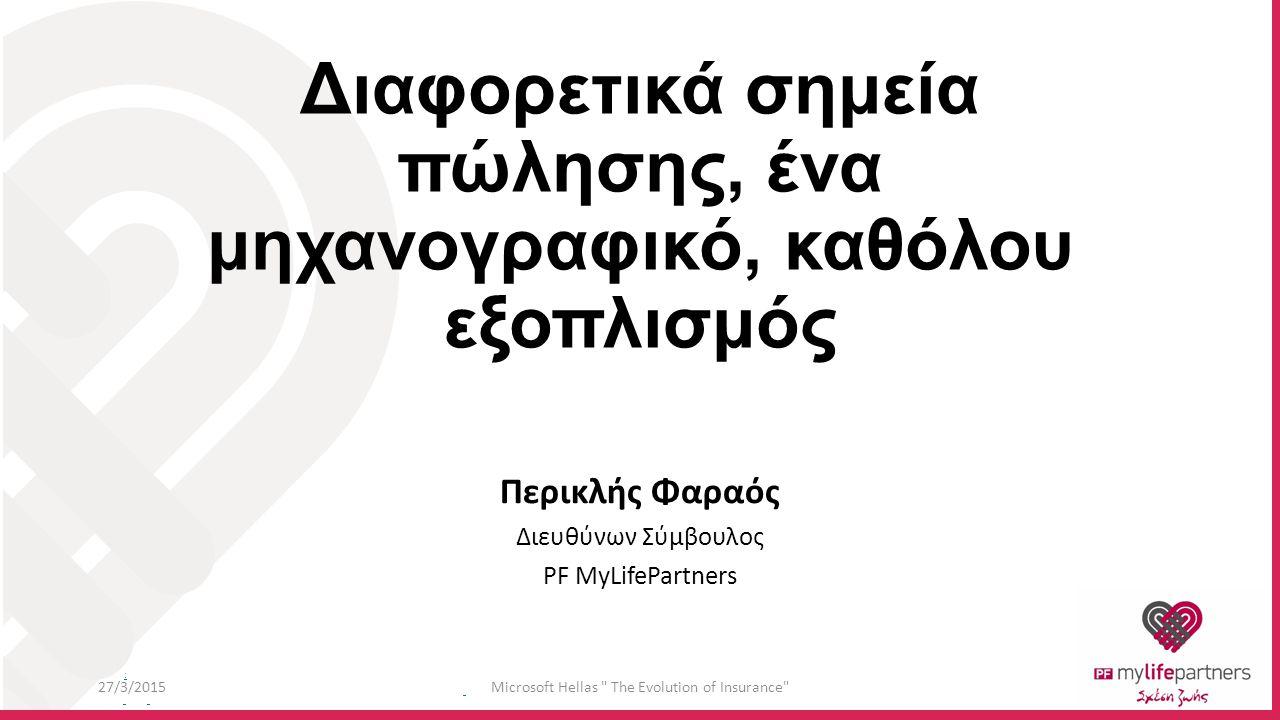: Διαφορετικά σημεία πώλησης, ένα μηχανογραφικό, καθόλου εξοπλισμός Περικλής Φαραός Διευθύνων Σύμβουλος PF MyLifePartners 27/3/2015Microsoft Hellas The Evolution of Insurance