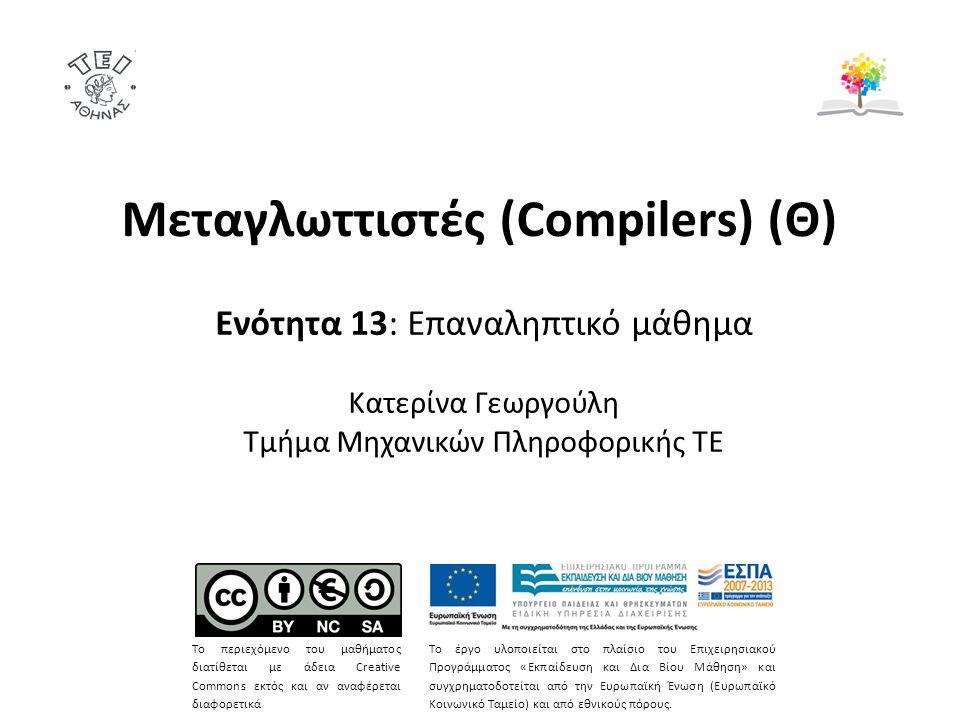 Μεταγλωττιστές (Compilers) (Θ) Ενότητα 13: Επαναληπτικό μάθημα Κατερίνα Γεωργούλη Τμήμα Μηχανικών Πληροφορικής ΤΕ Το περιεχόμενο του μαθήματος διατίθεται με άδεια Creative Commons εκτός και αν αναφέρεται διαφορετικά Το έργο υλοποιείται στο πλαίσιο του Επιχειρησιακού Προγράμματος «Εκπαίδευση και Δια Βίου Μάθηση» και συγχρηματοδοτείται από την Ευρωπαϊκή Ένωση (Ευρωπαϊκό Κοινωνικό Ταμείο) και από εθνικούς πόρους.