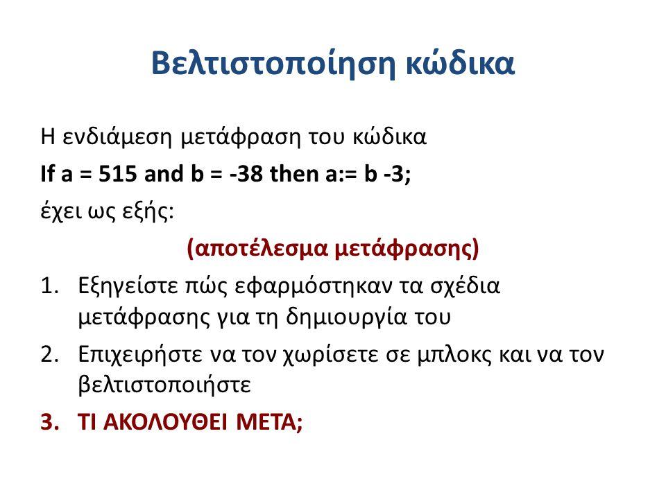 Βελτιστοποίηση κώδικα Η ενδιάμεση μετάφραση του κώδικα If a = 515 and b = -38 then a:= b -3; έχει ως εξής: (αποτέλεσμα μετάφρασης) 1.Εξηγείστε πώς εφαρμόστηκαν τα σχέδια μετάφρασης για τη δημιουργία του 2.Επιχειρήστε να τον χωρίσετε σε μπλοκς και να τον βελτιστοποιήστε 3.ΤΙ ΑΚΟΛΟΥΘΕΙ ΜΕΤΑ;
