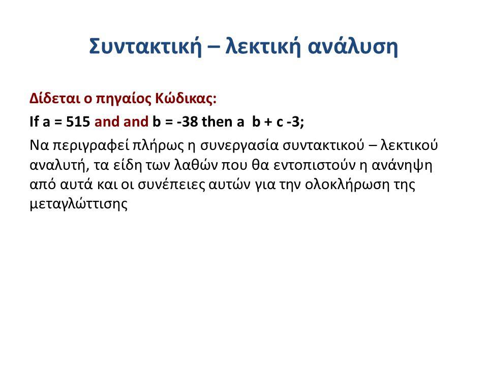 Συντακτική – λεκτική ανάλυση Δίδεται ο πηγαίος Κώδικας: If a = 515 and and b = -38 then a b + c -3; Να περιγραφεί πλήρως η συνεργασία συντακτικού – λεκτικού αναλυτή, τα είδη των λαθών που θα εντοπιστούν η ανάνηψη από αυτά και οι συνέπειες αυτών για την ολοκλήρωση της μεταγλώττισης