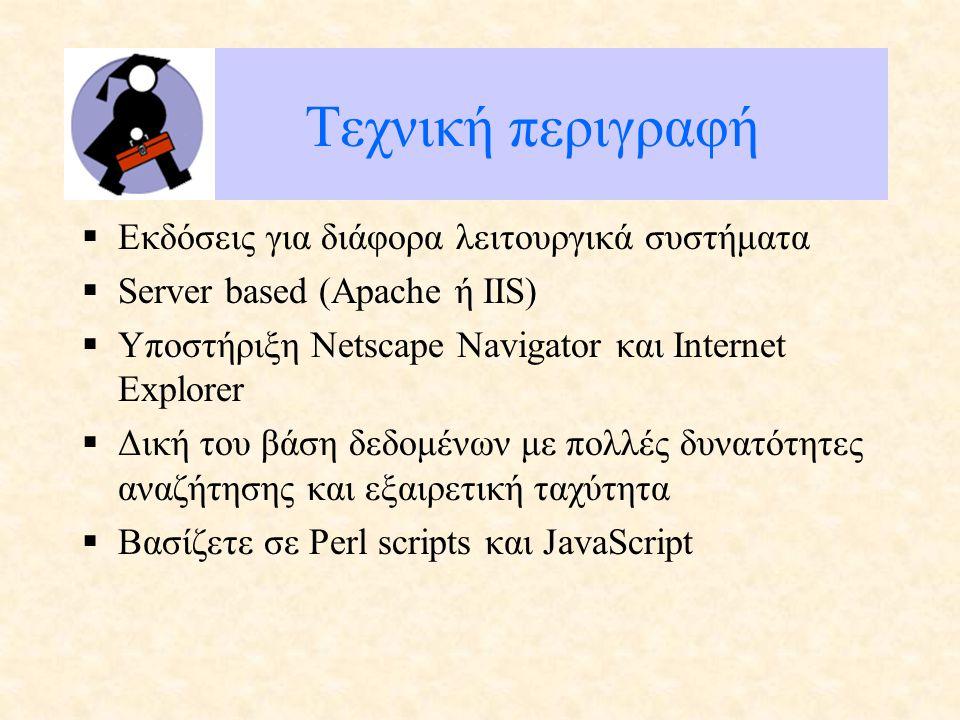 Τεχνική περιγραφή  Εκδόσεις για διάφορα λειτουργικά συστήματα  Server based (Apache ή IIS)  Υποστήριξη Netscape Navigator και Internet Explorer  Δική του βάση δεδομένων με πολλές δυνατότητες αναζήτησης και εξαιρετική ταχύτητα  Βασίζετε σε Perl scripts και JavaScript