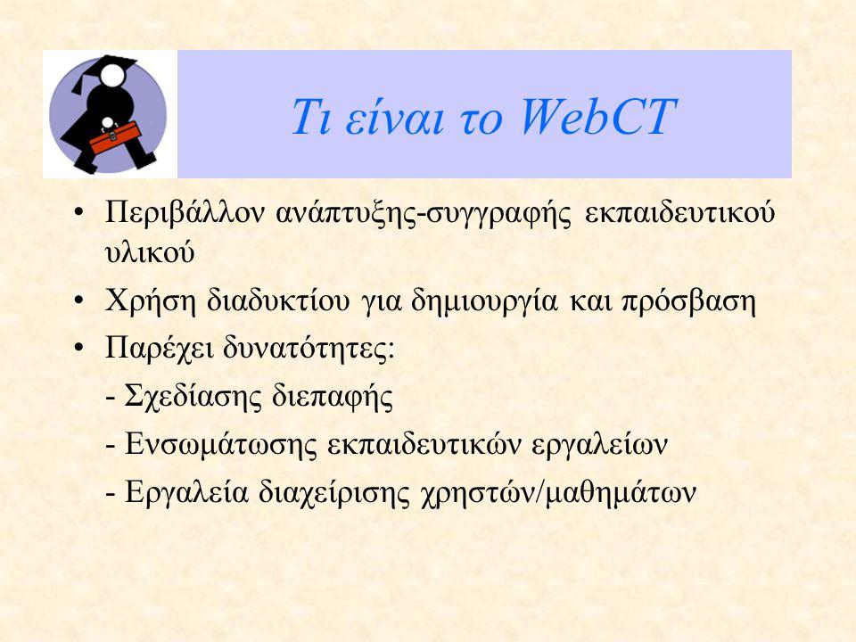 Τι είναι το WebCT Περιβάλλον ανάπτυξης-συγγραφής εκπαιδευτικού υλικού Χρήση διαδυκτίου για δημιουργία και πρόσβαση Παρέχει δυνατότητες: - Σχεδίασης διεπαφής - Ενσωμάτωσης εκπαιδευτικών εργαλείων - Εργαλεία διαχείρισης χρηστών/μαθημάτων