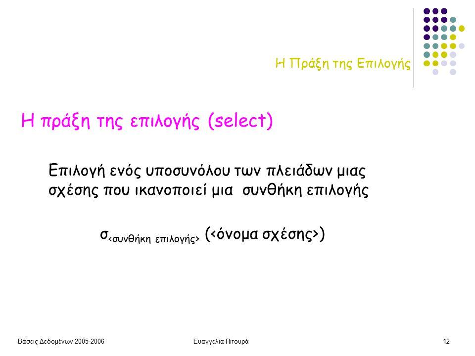 Βάσεις Δεδομένων 2005-2006Ευαγγελία Πιτουρά12 Η Πράξη της Επιλογής Η πράξη της επιλογής (select) σ ( ) Επιλογή ενός υποσυνόλου των πλειάδων μιας σχέσης που ικανοποιεί μια συνθήκη επιλογής