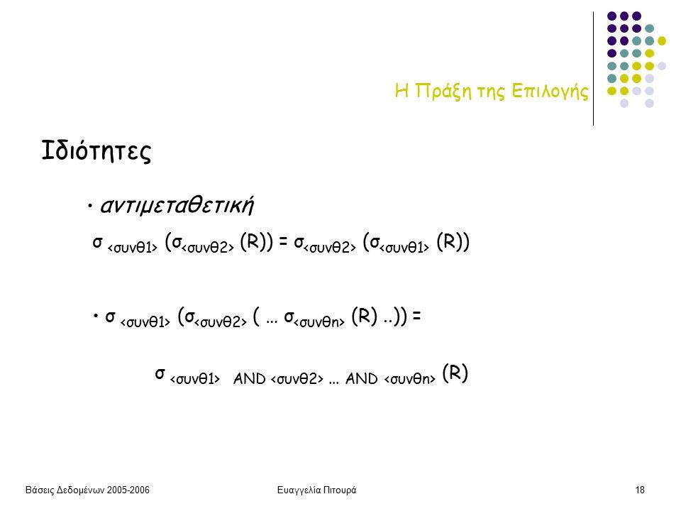 Βάσεις Δεδομένων 2005-2006Ευαγγελία Πιτουρά18 Η Πράξη της Επιλογής Ιδιότητες αντιμεταθετική σ (σ (R)) = σ (σ (R)) σ (σ ( … σ (R)..)) = σ AND...