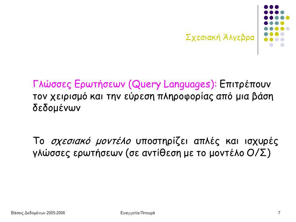 Βάσεις Δεδομένων 2005-2006Ευαγγελία Πιτουρά7 Σχεσιακή Άλγεβρα Το σχεσιακό μοντέλο υποστηρίζει απλές και ισχυρές γλώσσες ερωτήσεων (σε αντίθεση με το μοντέλο Ο/Σ) Γλώσσες Ερωτήσεων (Query Languages): Επιτρέπουν τον χειρισμό και την εύρεση πληροφορίας από μια βάση δεδομένων