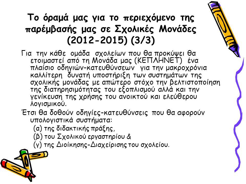 Το όραμά μας για το περιεχόμενο της παρέμβασής μας σε Σχολικές Μονάδες (2012-2015) (3/3) Για την κάθε ομάδα σχολείων που θα προκύψει θα ετοιμαστεί από τη Μονάδα μας (ΚΕΠΛΗΝΕΤ) ένα πλαίσιο οδηγιών-κατευθύνσεων για την μακροχρόνια καλλίτερη δυνατή υποστήριξη των συστημάτων της σχολικής μονάδας με απώτερο στόχο την βελτιστοποίηση της διατηρησιμότητας του εξοπλισμού αλλά και την γενίκευση της χρήσης του ανοικτού και ελεύθερου λογισμικού.